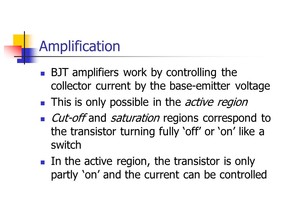 Amplification BJT amplifiers work by controlling the collector current by the base-emitter voltage This is only possible in the active region Cut-off