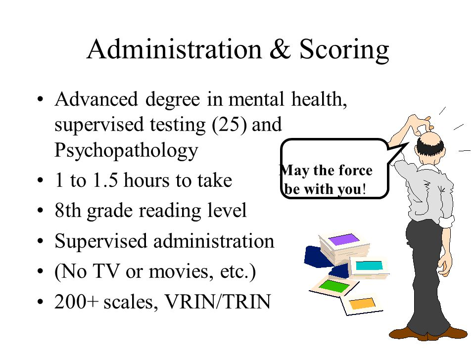 Administration & Scoring Advanced degree in mental health, supervised testing (25) and Psychopathology 1 to 1.5 hours to take 8th grade reading level