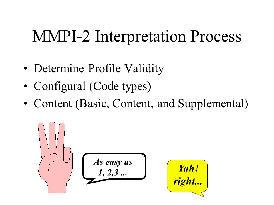 MMPI-2 Interpretation Process Determine Profile Validity Configural (Code types) Content (Basic, Content, and Supplemental) As easy as 1, 2,3... Yah!