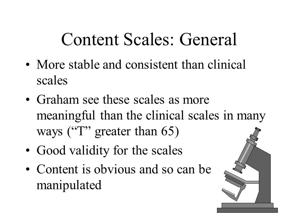 Content Scales: General More stable and consistent than clinical scales Graham see these scales as more meaningful than the clinical scales in many wa