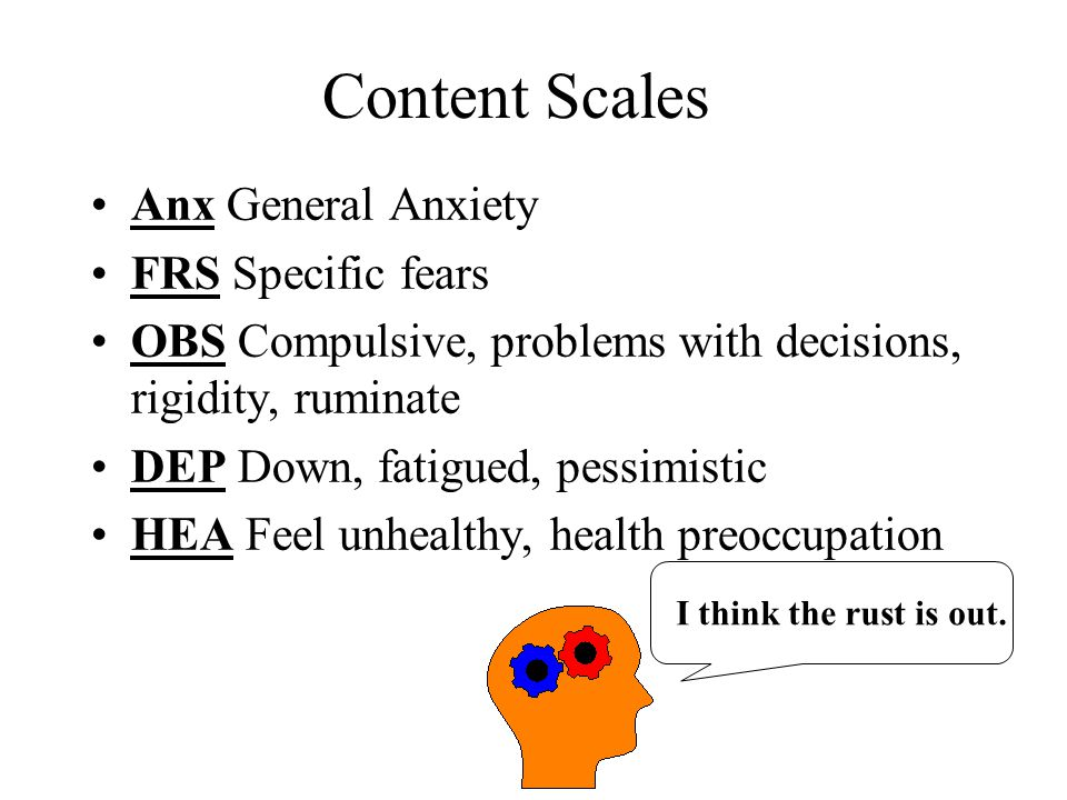 Content Scales Anx General Anxiety FRS Specific fears OBS Compulsive, problems with decisions, rigidity, ruminate DEP Down, fatigued, pessimistic HEA