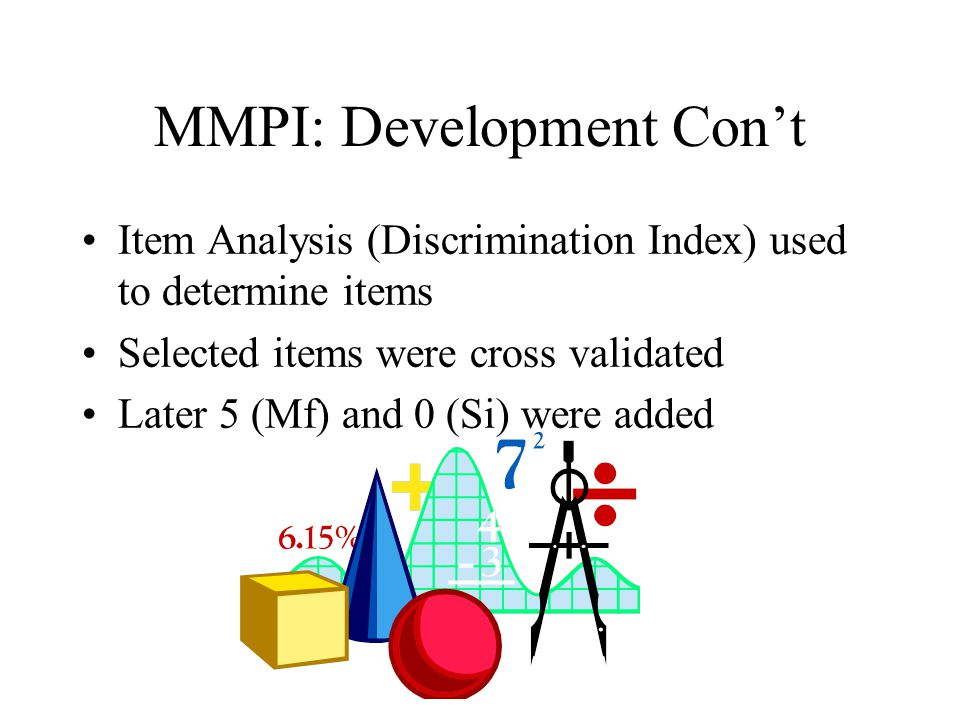 MMPI: Development Con't Item Analysis (Discrimination Index) used to determine items Selected items were cross validated Later 5 (Mf) and 0 (Si) were