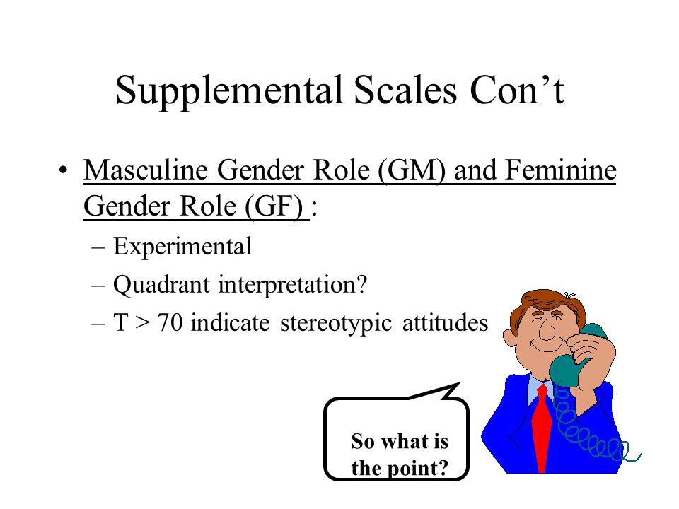 Supplemental Scales Con't Masculine Gender Role (GM) and Feminine Gender Role (GF) : –Experimental –Quadrant interpretation? –T > 70 indicate stereoty