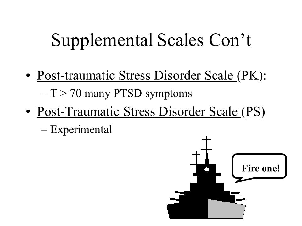 Supplemental Scales Con't Post-traumatic Stress Disorder Scale (PK): –T > 70 many PTSD symptoms Post-Traumatic Stress Disorder Scale (PS) –Experimenta