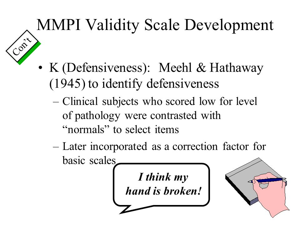 MMPI Validity Scale Development K (Defensiveness): Meehl & Hathaway (1945) to identify defensiveness –Clinical subjects who scored low for level of pa