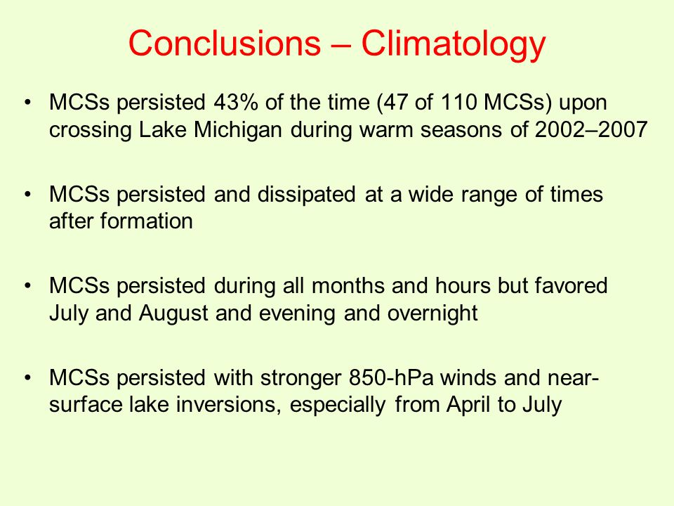 Conclusions – Climatology MCSs persisted 43% of the time (47 of 110 MCSs) upon crossing Lake Michigan during warm seasons of 2002–2007 MCSs persisted