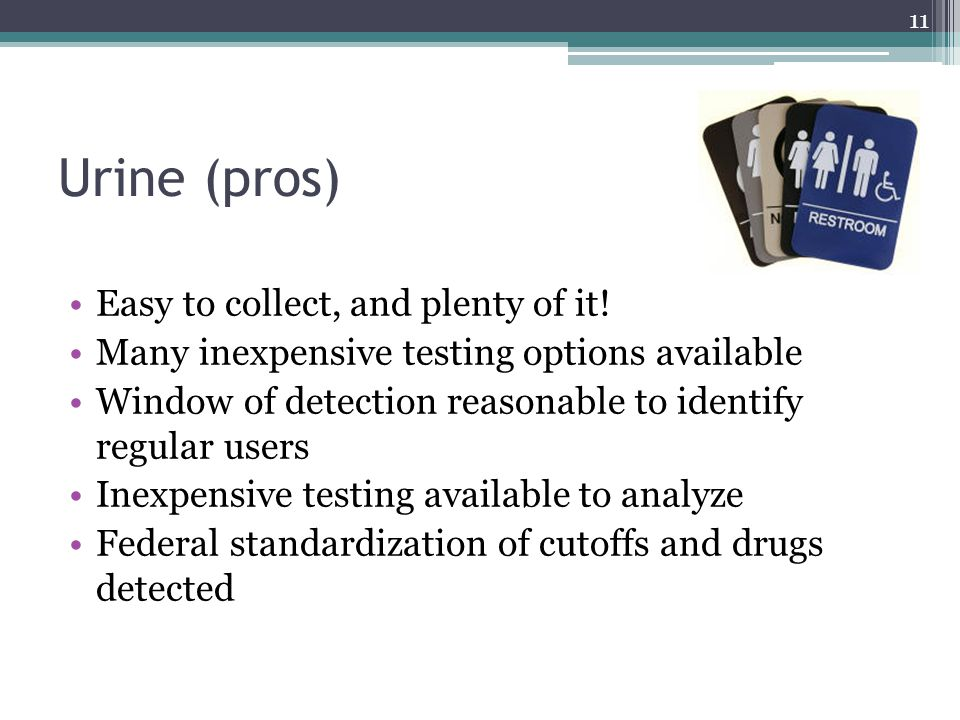 Urine (pros) Easy to collect, and plenty of it! Many inexpensive testing options available Window of detection reasonable to identify regular users In