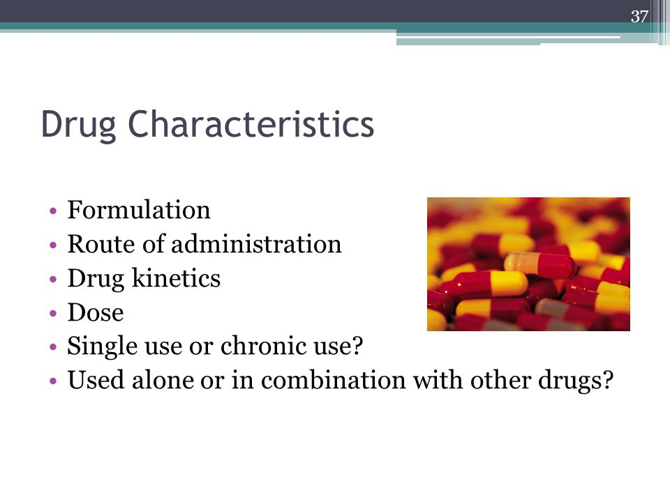 Drug Characteristics Formulation Route of administration Drug kinetics Dose Single use or chronic use? Used alone or in combination with other drugs?