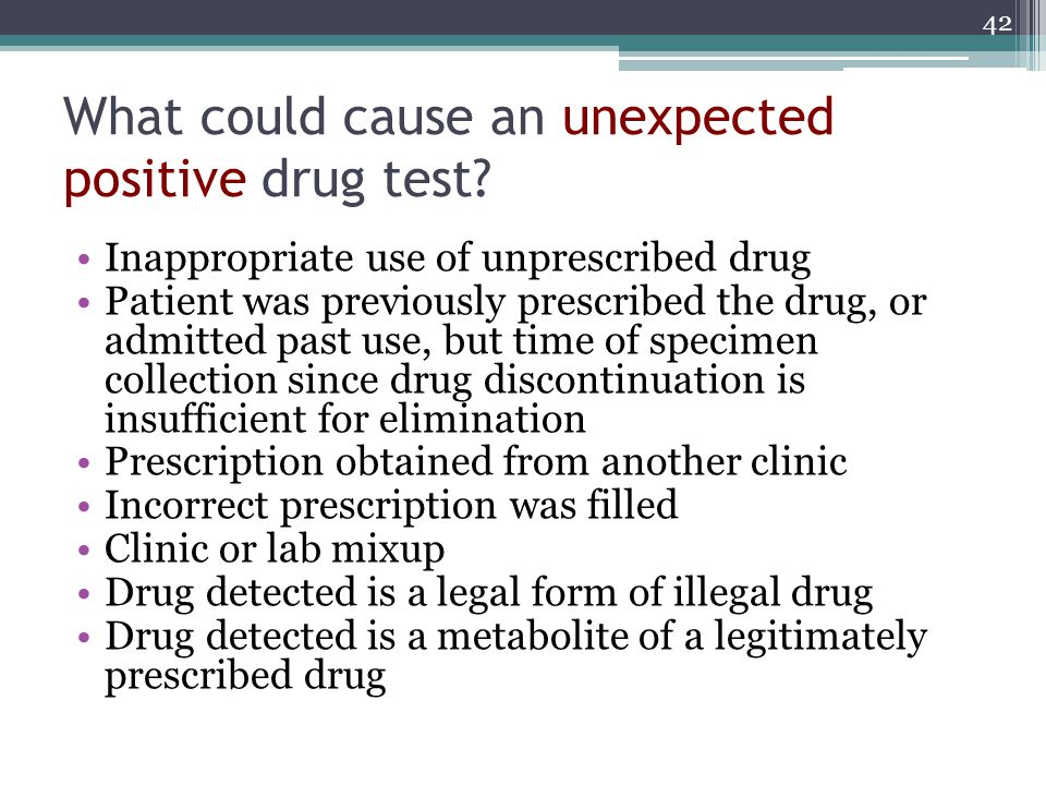 42 What could cause an unexpected positive drug test? Inappropriate use of unprescribed drug Patient was previously prescribed the drug, or admitted p