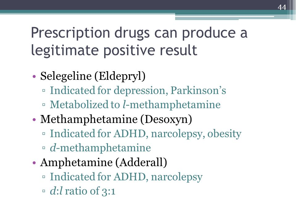 44 Prescription drugs can produce a legitimate positive result Selegeline (Eldepryl) ▫Indicated for depression, Parkinson's ▫Metabolized to l-methamph