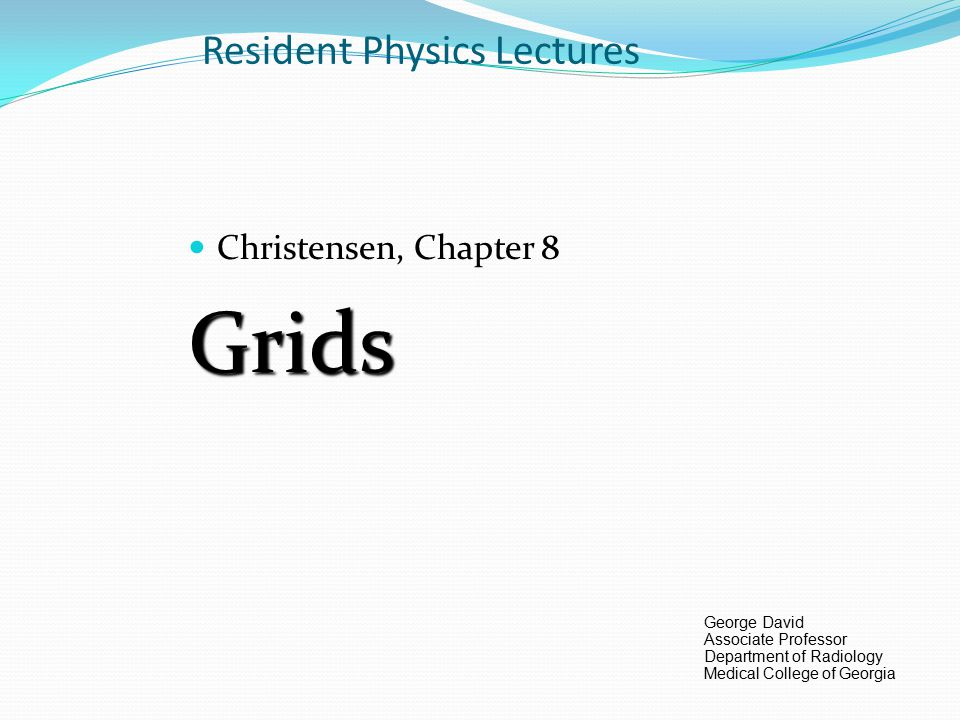 Resident Physics Lectures Christensen, Chapter 8Grids George David Associate Professor Department of Radiology Medical College of Georgia