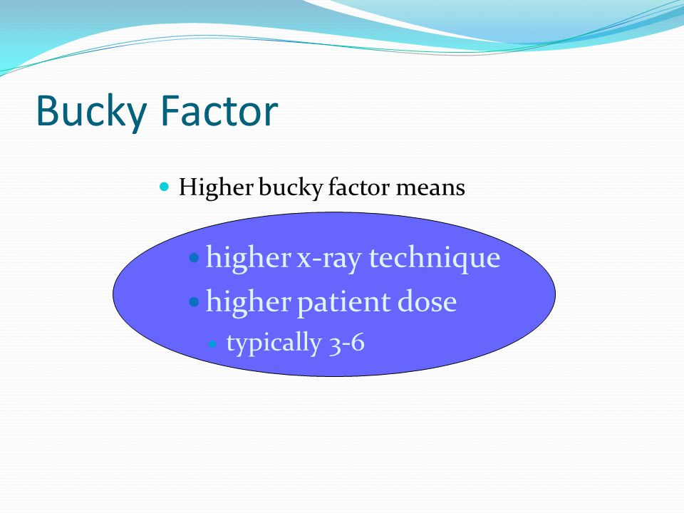 Bucky Factor Higher bucky factor means higher x-ray technique higher patient dose typically 3-6