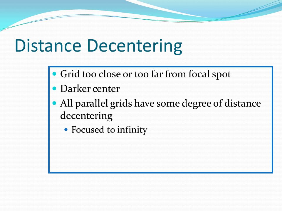 Distance Decentering Grid too close or too far from focal spot Darker center All parallel grids have some degree of distance decentering Focused to in