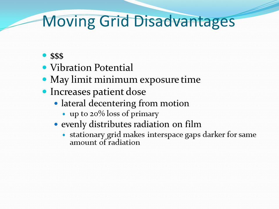 Moving Grid Disadvantages $$$ Vibration Potential May limit minimum exposure time Increases patient dose lateral decentering from motion up to 20% los