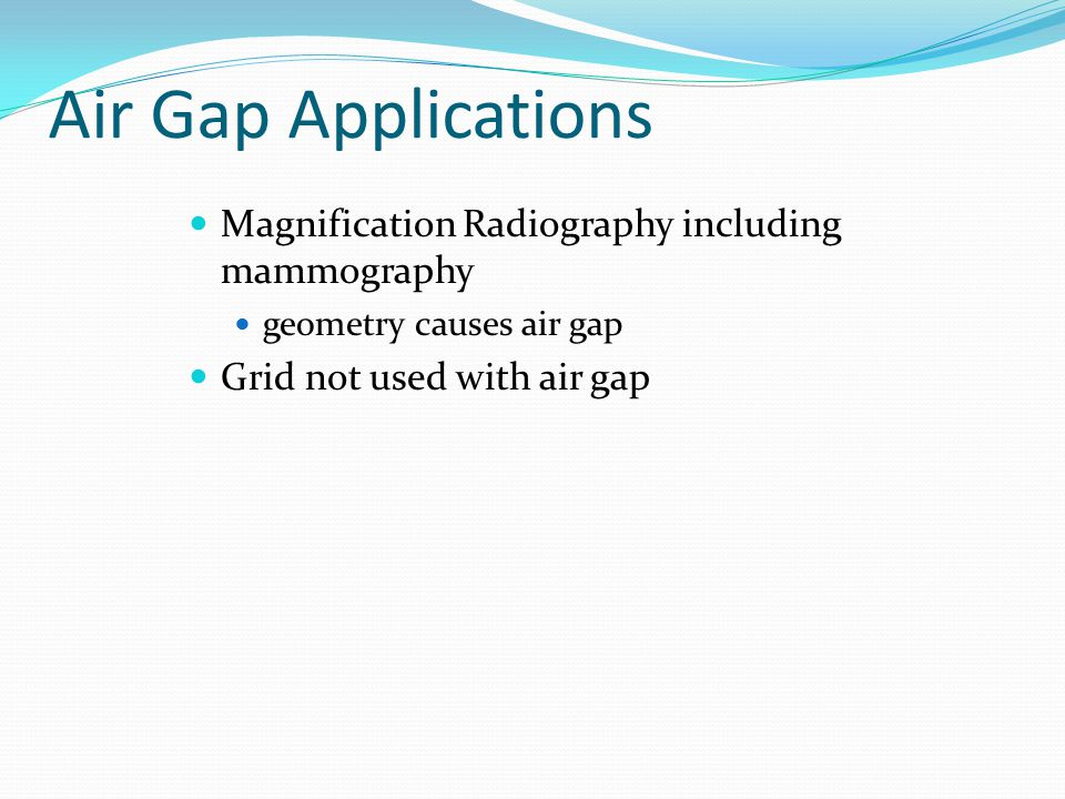 Air Gap Applications Magnification Radiography including mammography geometry causes air gap Grid not used with air gap