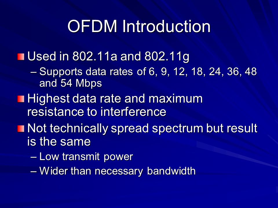 OFDM Introduction Used in a and g –Supports data rates of 6, 9, 12, 18, 24, 36, 48 and 54 Mbps Highest data rate and maximum resistance to interference Not technically spread spectrum but result is the same –Low transmit power –Wider than necessary bandwidth