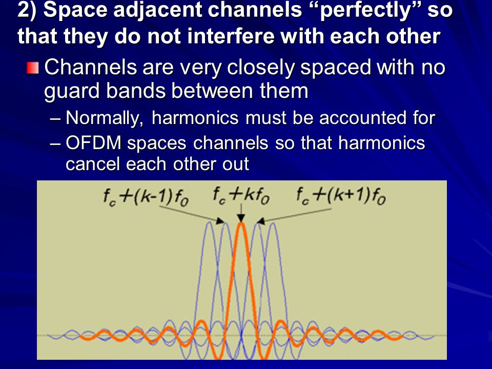 2) Space adjacent channels perfectly so that they do not interfere with each other Channels are very closely spaced with no guard bands between them –Normally, harmonics must be accounted for –OFDM spaces channels so that harmonics cancel each other out