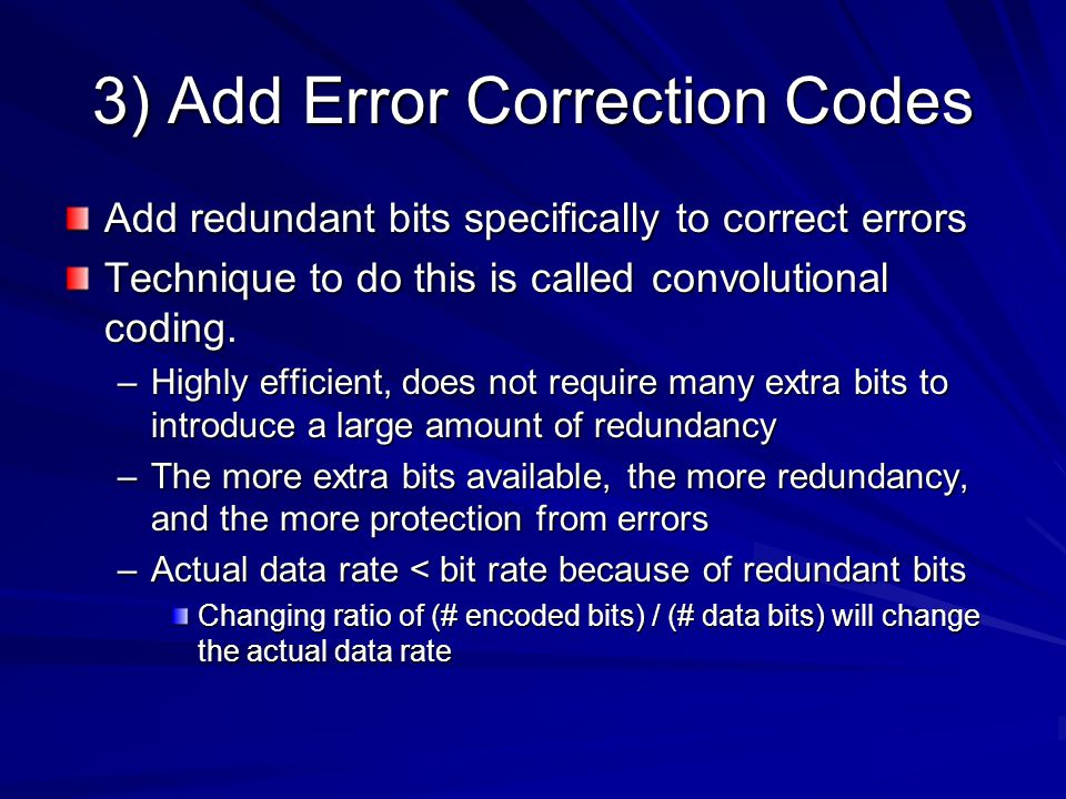 3) Add Error Correction Codes Add redundant bits specifically to correct errors Technique to do this is called convolutional coding.