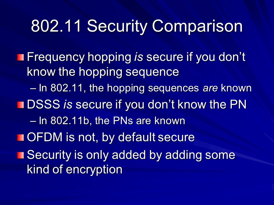 802.11 Security Comparison Frequency hopping is secure if you don't know the hopping sequence –In 802.11, the hopping sequences are known DSSS is secure if you don't know the PN –In 802.11b, the PNs are known OFDM is not, by default secure Security is only added by adding some kind of encryption