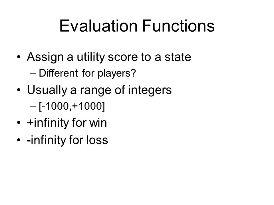 Evaluation Functions Assign a utility score to a state –Different for players.