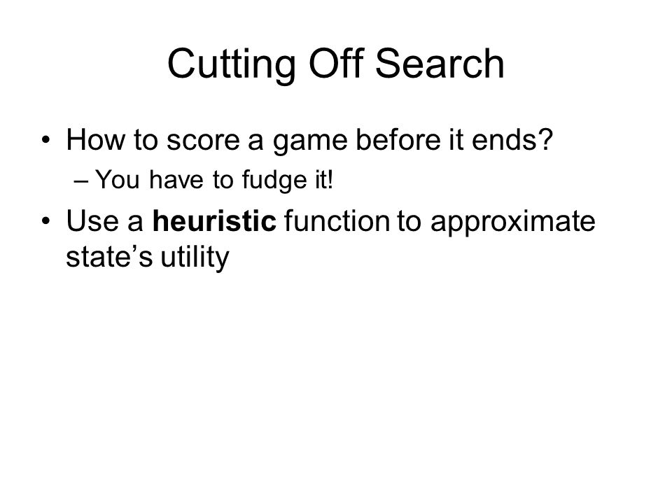 Cutting Off Search How to score a game before it ends? –You have to fudge it! Use a heuristic function to approximate state's utility