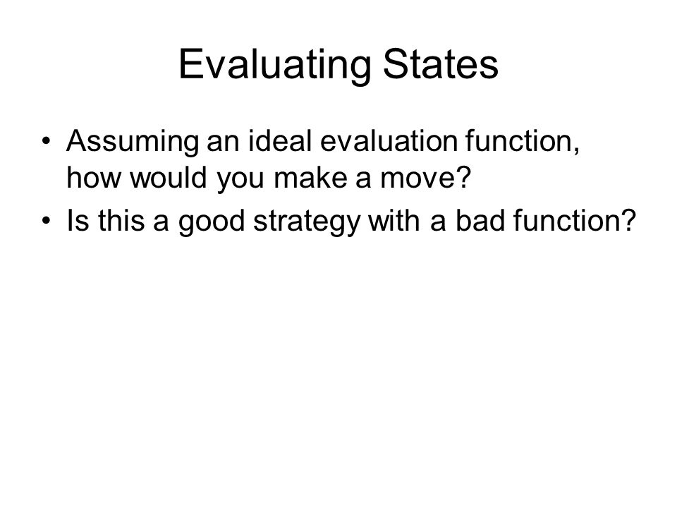 Evaluating States Assuming an ideal evaluation function, how would you make a move.