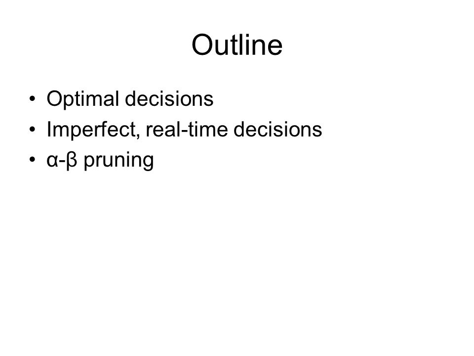 Properties of α-β Pruning does not affect final result Good move ordering improves effectiveness of pruning With perfect ordering, time complexity = O(b m/2 )  doubles depth of search A simple example of the value of reasoning about which computations are relevant (a form of metareasoning)