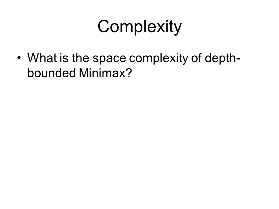 Complexity What is the space complexity of depth- bounded Minimax?