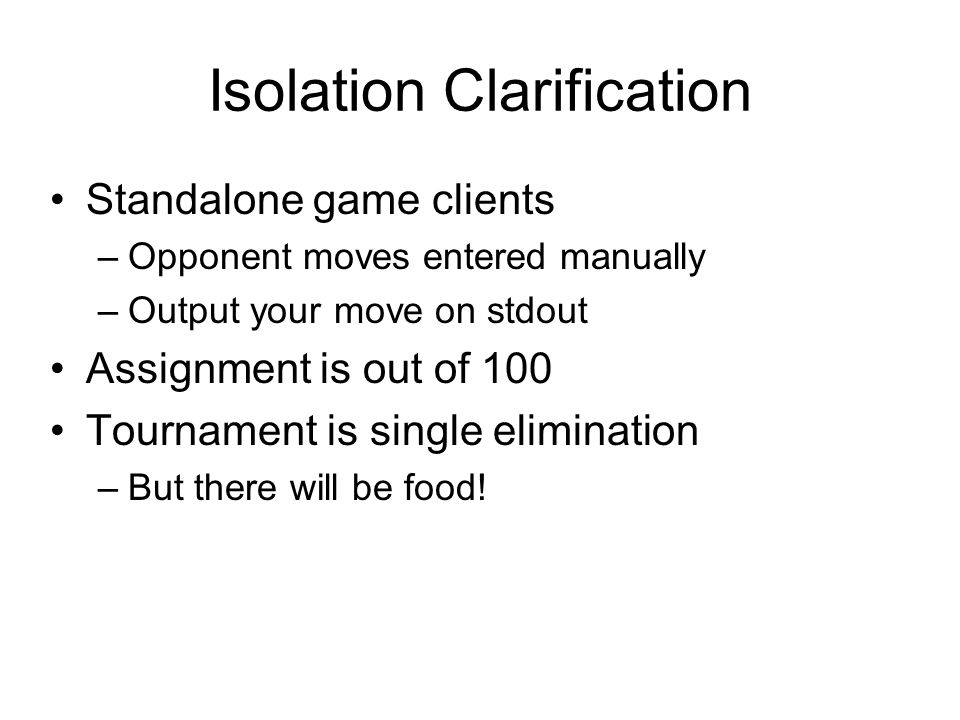 Isolation Clarification Standalone game clients –Opponent moves entered manually –Output your move on stdout Assignment is out of 100 Tournament is si
