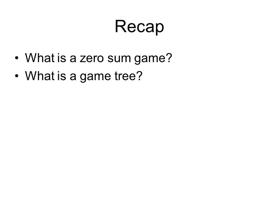 Recap What is a zero sum game? What is a game tree?
