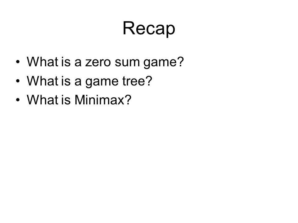 Recap What is a zero sum game? What is a game tree? What is Minimax?