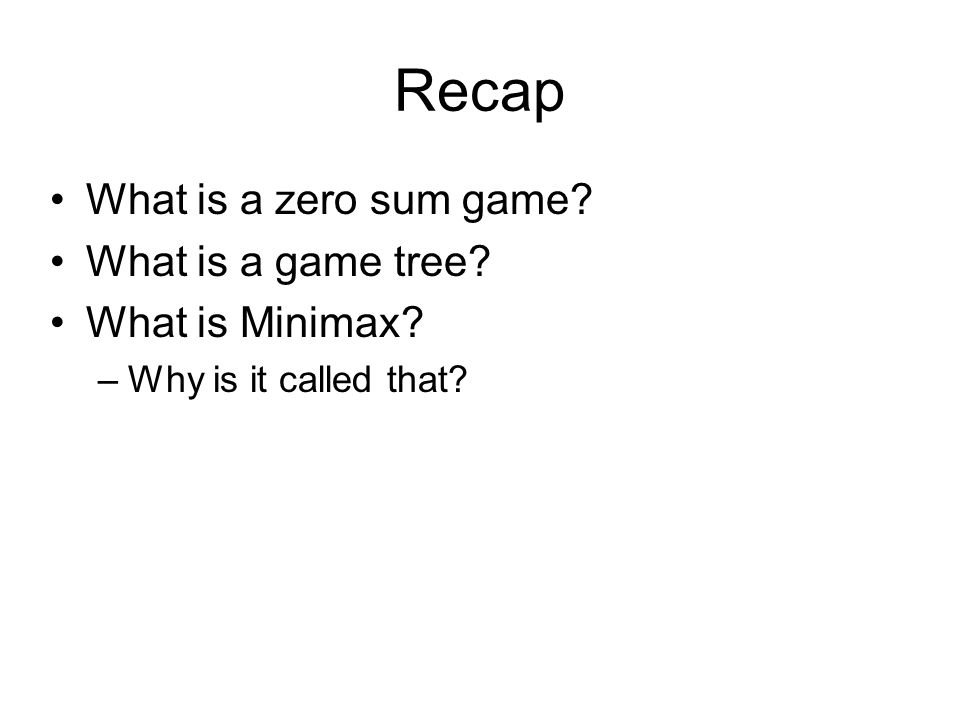 Recap What is a zero sum game What is a game tree What is Minimax –Why is it called that