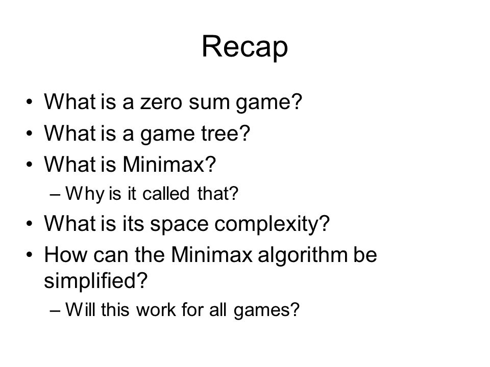 Recap What is a zero sum game? What is a game tree? What is Minimax? –Why is it called that? What is its space complexity? How can the Minimax algorit
