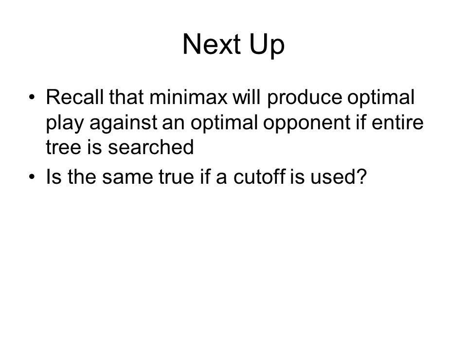 Next Up Recall that minimax will produce optimal play against an optimal opponent if entire tree is searched Is the same true if a cutoff is used