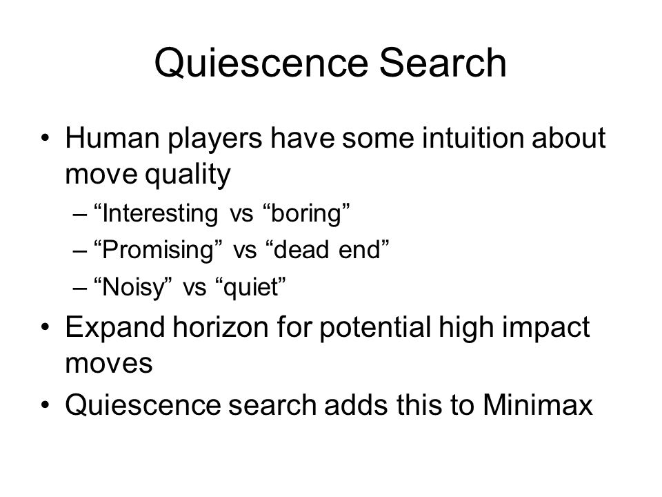 "Quiescence Search Human players have some intuition about move quality –""Interesting vs ""boring"" –""Promising"" vs ""dead end"" –""Noisy"" vs ""quiet"" Expand"