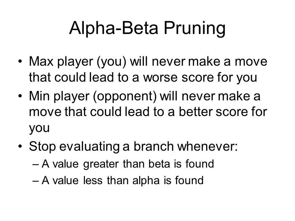 Alpha-Beta Pruning Max player (you) will never make a move that could lead to a worse score for you Min player (opponent) will never make a move that