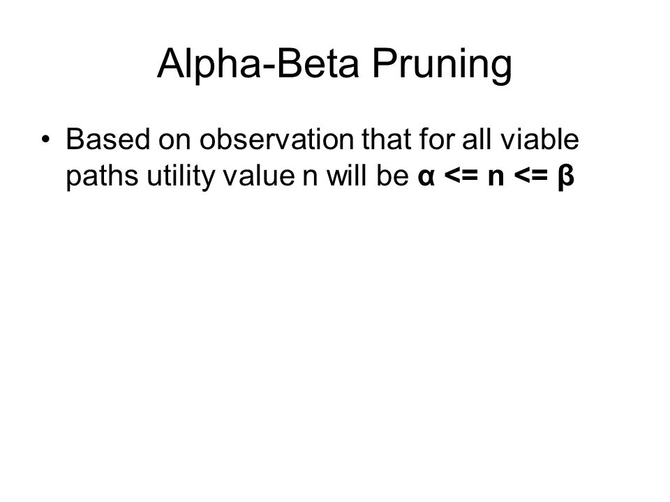 Alpha-Beta Pruning Based on observation that for all viable paths utility value n will be α <= n <= β