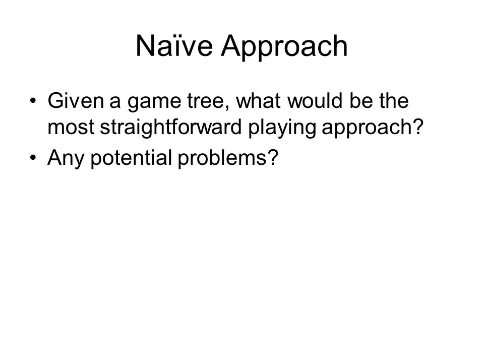 Naïve Approach Given a game tree, what would be the most straightforward playing approach? Any potential problems?