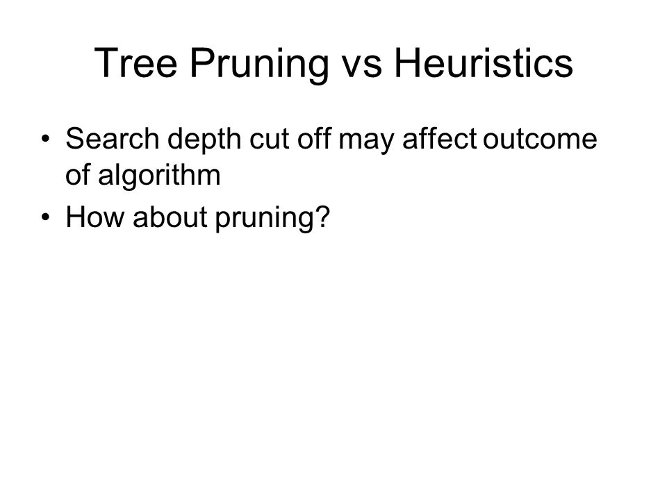 Tree Pruning vs Heuristics Search depth cut off may affect outcome of algorithm How about pruning