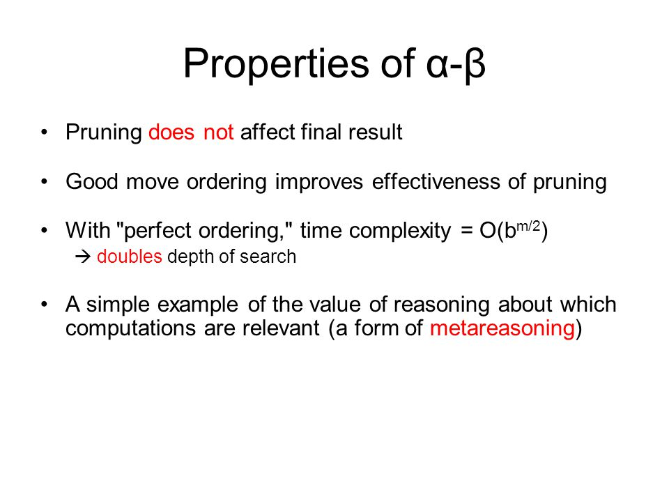 Properties of α-β Pruning does not affect final result Good move ordering improves effectiveness of pruning With perfect ordering, time complexity = O(b m/2 )  doubles depth of search A simple example of the value of reasoning about which computations are relevant (a form of metareasoning)