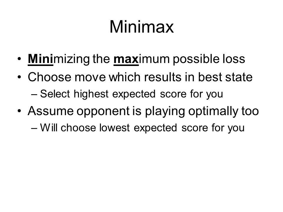 Minimax Minimizing the maximum possible loss Choose move which results in best state –Select highest expected score for you Assume opponent is playing optimally too –Will choose lowest expected score for you