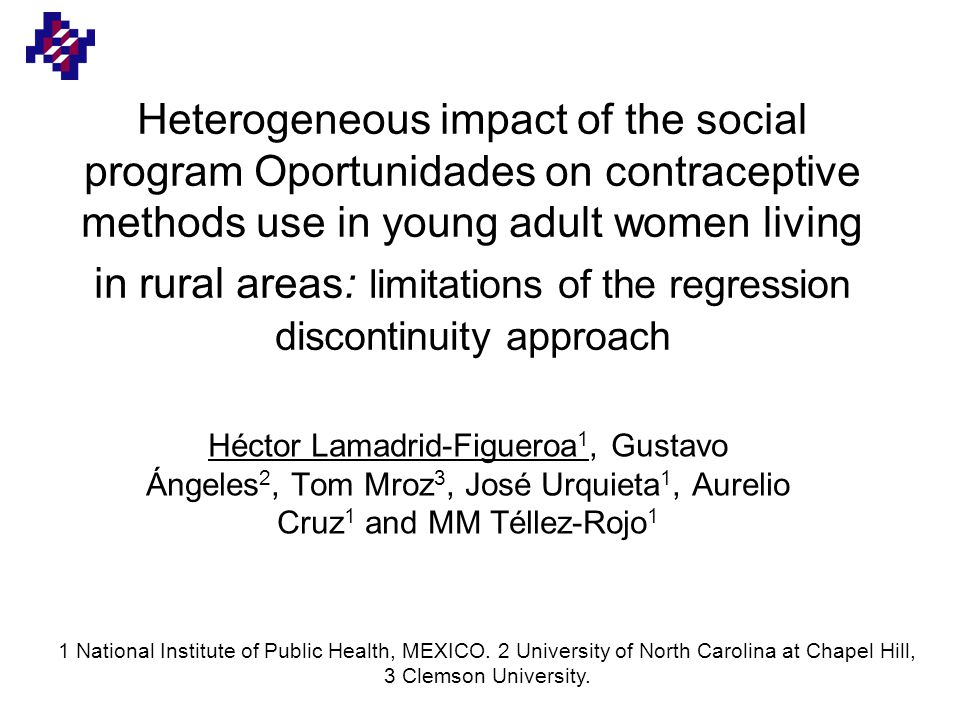 Heterogeneous impact of the social program Oportunidades on contraceptive methods use in young adult women living in rural areas: limitations of the regression discontinuity approach Héctor Lamadrid-Figueroa 1, Gustavo Ángeles 2, Tom Mroz 3, José Urquieta 1, Aurelio Cruz 1 and MM Téllez-Rojo 1 1 National Institute of Public Health, MEXICO.