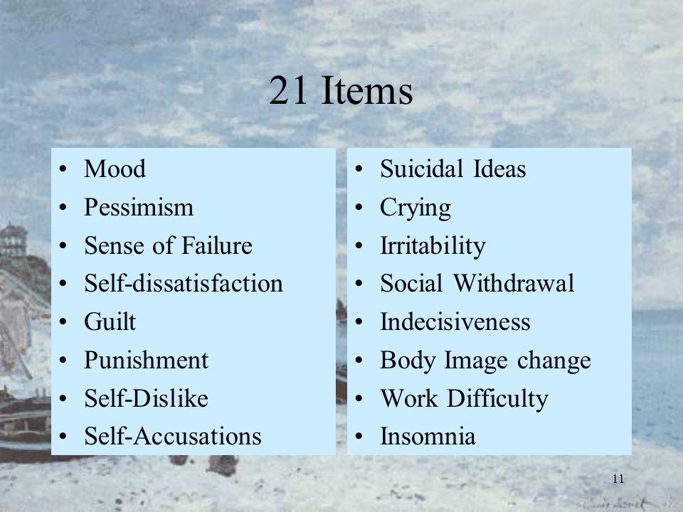 11 21 Items Mood Pessimism Sense of Failure Self-dissatisfaction Guilt Punishment Self-Dislike Self-Accusations Suicidal Ideas Crying Irritability Soc
