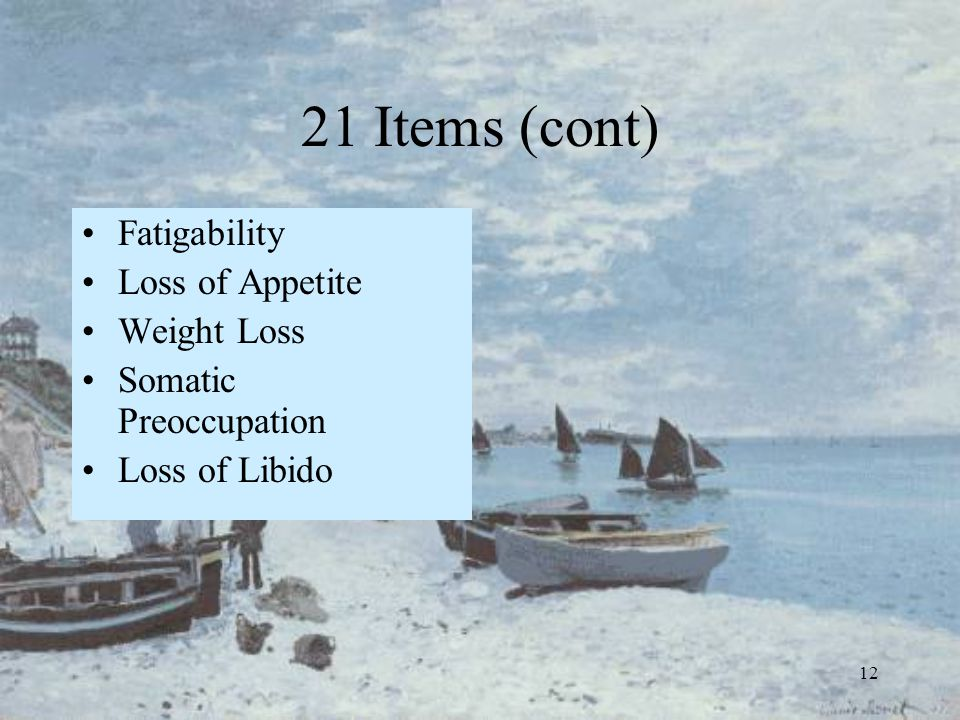 12 21 Items (cont) Fatigability Loss of Appetite Weight Loss Somatic Preoccupation Loss of Libido