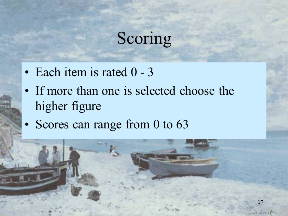 17 Scoring Each item is rated 0 - 3 If more than one is selected choose the higher figure Scores can range from 0 to 63