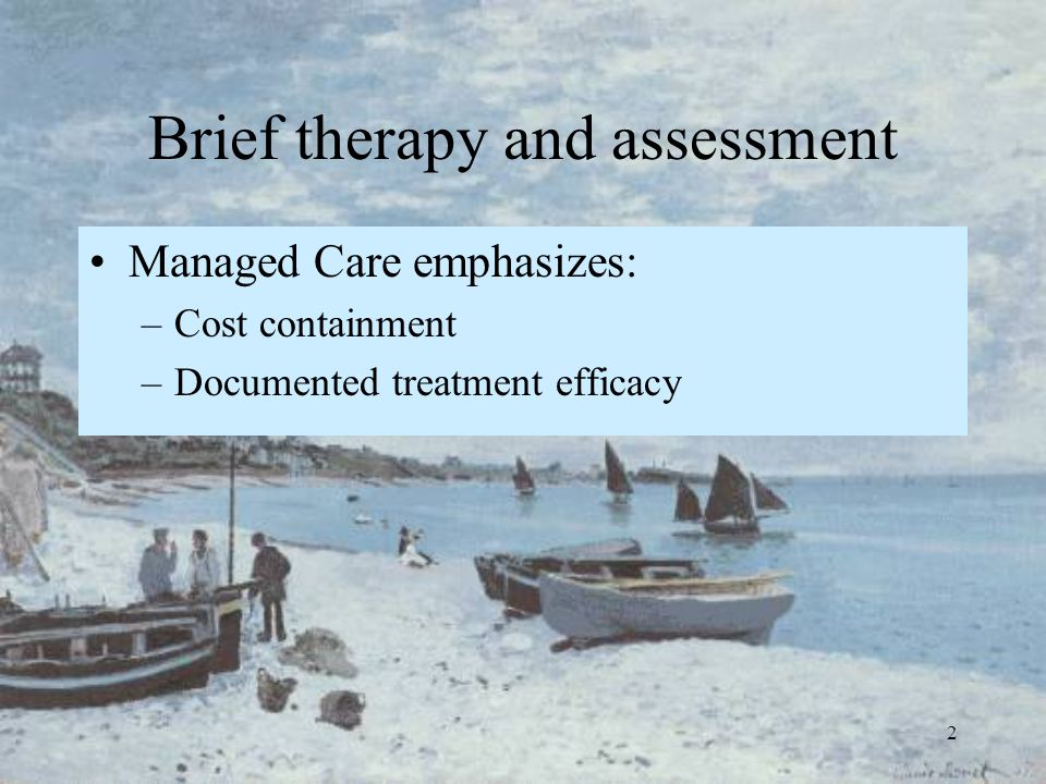 2 Brief therapy and assessment Managed Care emphasizes: –Cost containment –Documented treatment efficacy