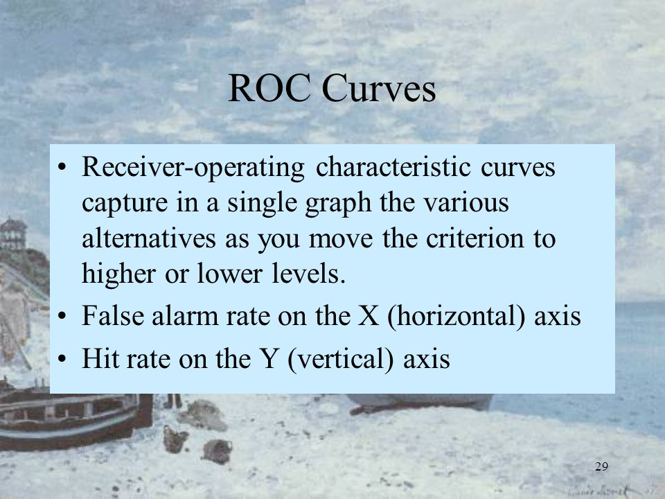 29 ROC Curves Receiver-operating characteristic curves capture in a single graph the various alternatives as you move the criterion to higher or lower