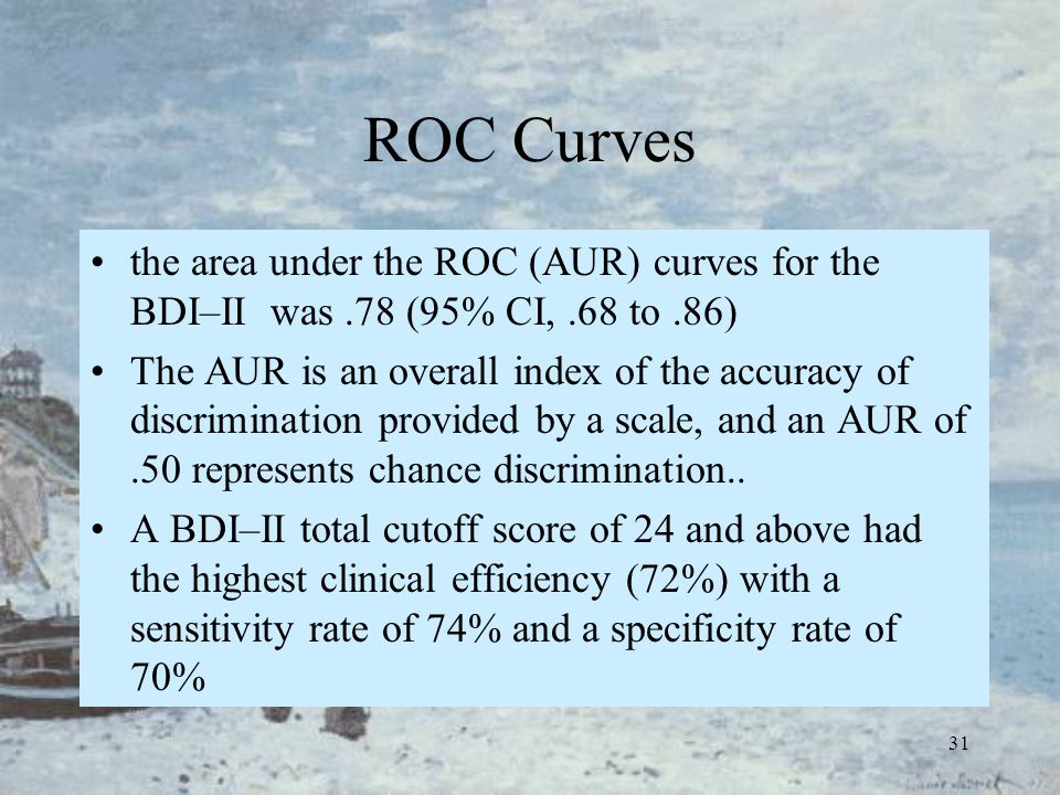 31 ROC Curves the area under the ROC (AUR) curves for the BDI–II was.78 (95% CI,.68 to.86) The AUR is an overall index of the accuracy of discriminati