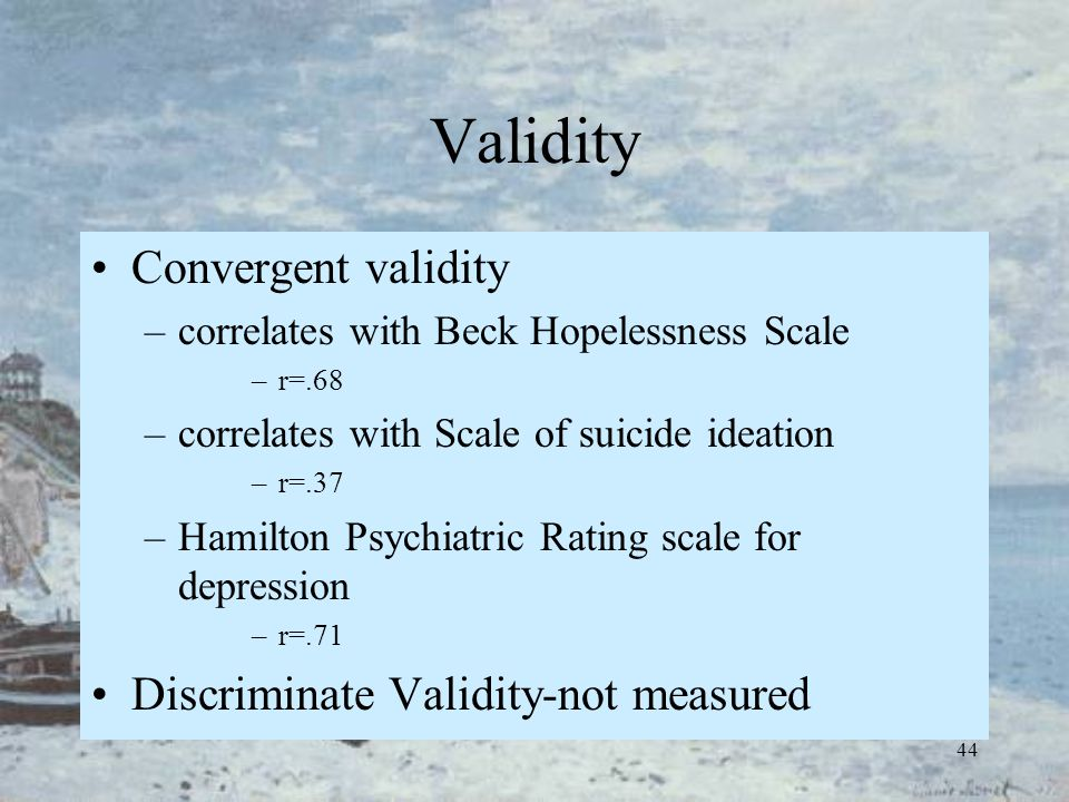 44 Validity Convergent validity –correlates with Beck Hopelessness Scale –r=.68 –correlates with Scale of suicide ideation –r=.37 –Hamilton Psychiatri