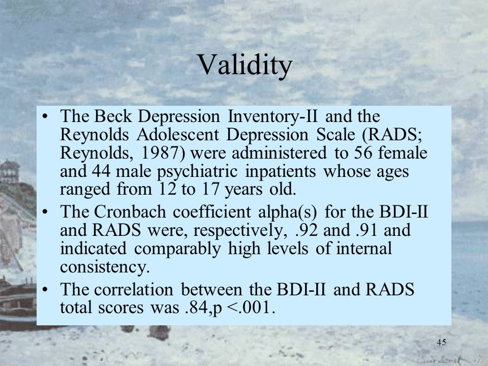 45 Validity The Beck Depression Inventory-II and the Reynolds Adolescent Depression Scale (RADS; Reynolds, 1987) were administered to 56 female and 44